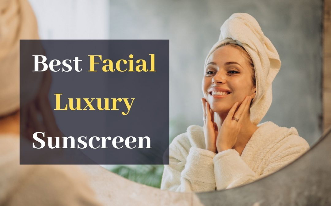 Best Facial Luxury Sunscreen in April 2021